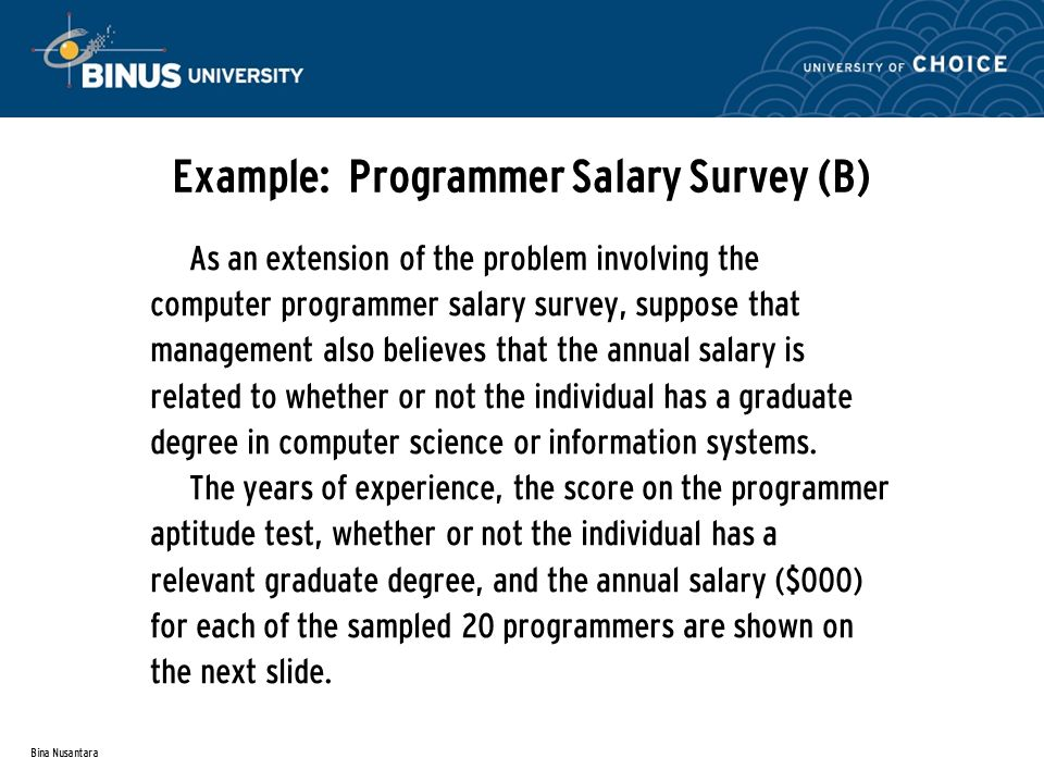 Bina Nusantara Example: Programmer Salary Survey (B) As an extension of the problem involving the computer programmer salary survey, suppose that management also believes that the annual salary is related to whether or not the individual has a graduate degree in computer science or information systems.