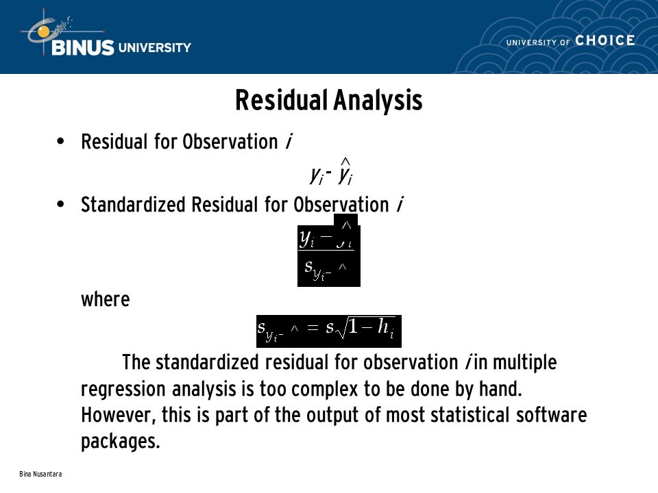 Bina Nusantara Residual Analysis Residual for Observation i y i - y i Standardized Residual for Observation i where The standardized residual for observation i in multiple regression analysis is too complex to be done by hand.