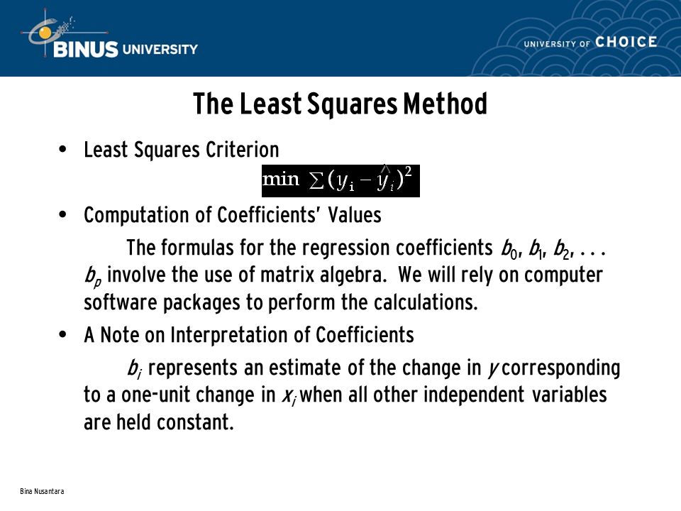Bina Nusantara The Least Squares Method Least Squares Criterion Computation of Coefficients' Values The formulas for the regression coefficients b 0, b 1, b 2,...