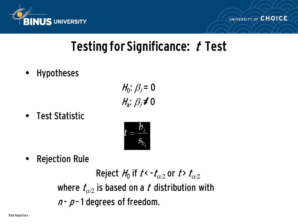 Bina Nusantara Testing for Significance: t Test Hypotheses H 0 :  i = 0 H a :  i = 0 Test Statistic Rejection Rule Reject H 0 if t t  where t  is based on a t distribution with n - p - 1 degrees of freedom.