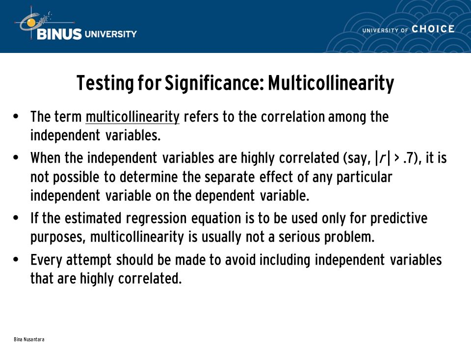 Bina Nusantara Testing for Significance: Multicollinearity The term multicollinearity refers to the correlation among the independent variables.