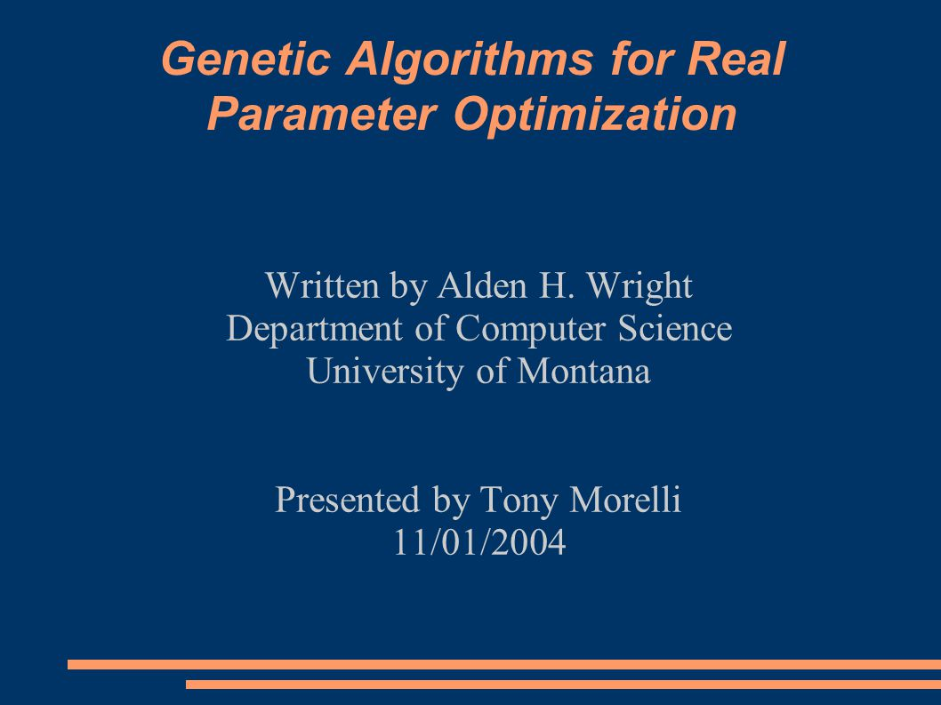 Genetic Algorithms for Real Parameter Optimization Written by Alden H. Wright Department of Computer Science University of Montana Presented by Tony M