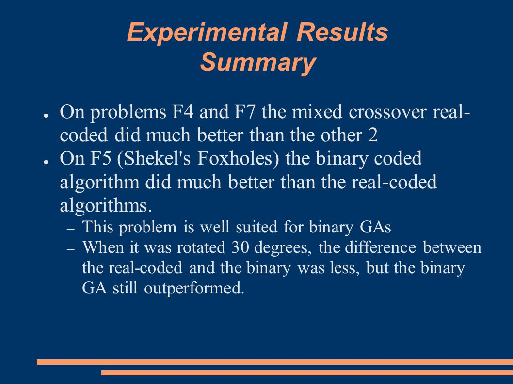 Experimental Results Summary ● On problems F4 and F7 the mixed crossover real- coded did much better than the other 2 ● On F5 (Shekel s Foxholes) the binary coded algorithm did much better than the real-coded algorithms.