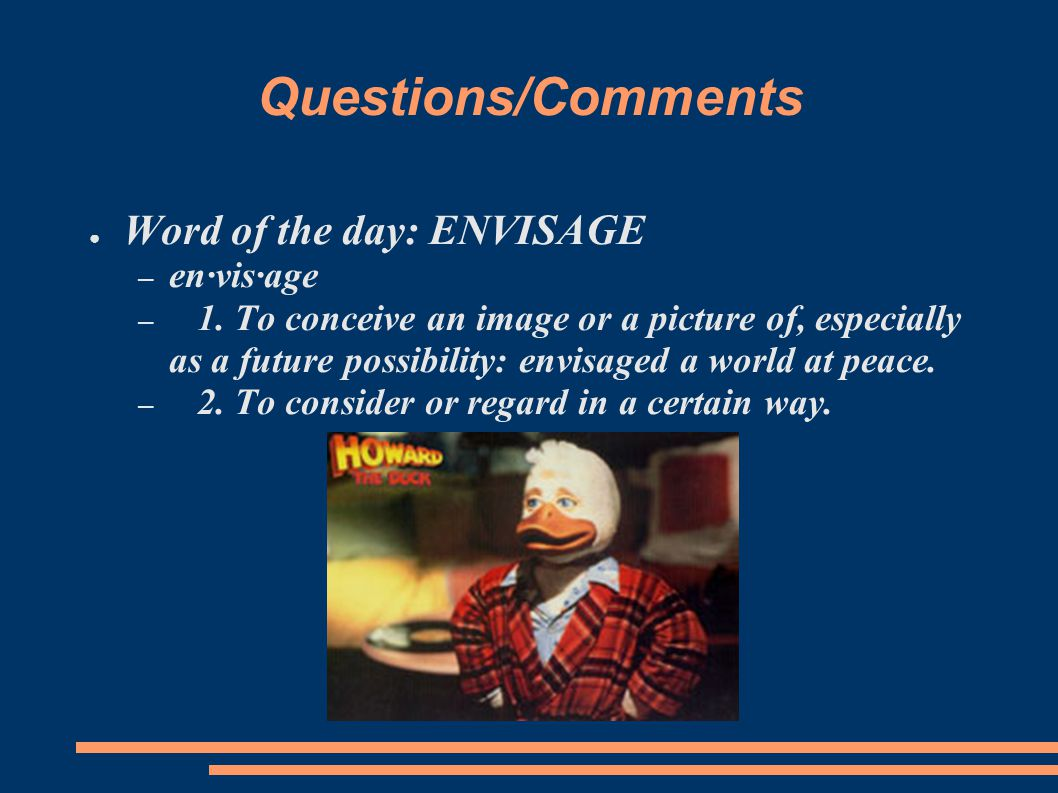 Questions/Comments ● Word of the day: ENVISAGE – en·vis·age – 1.