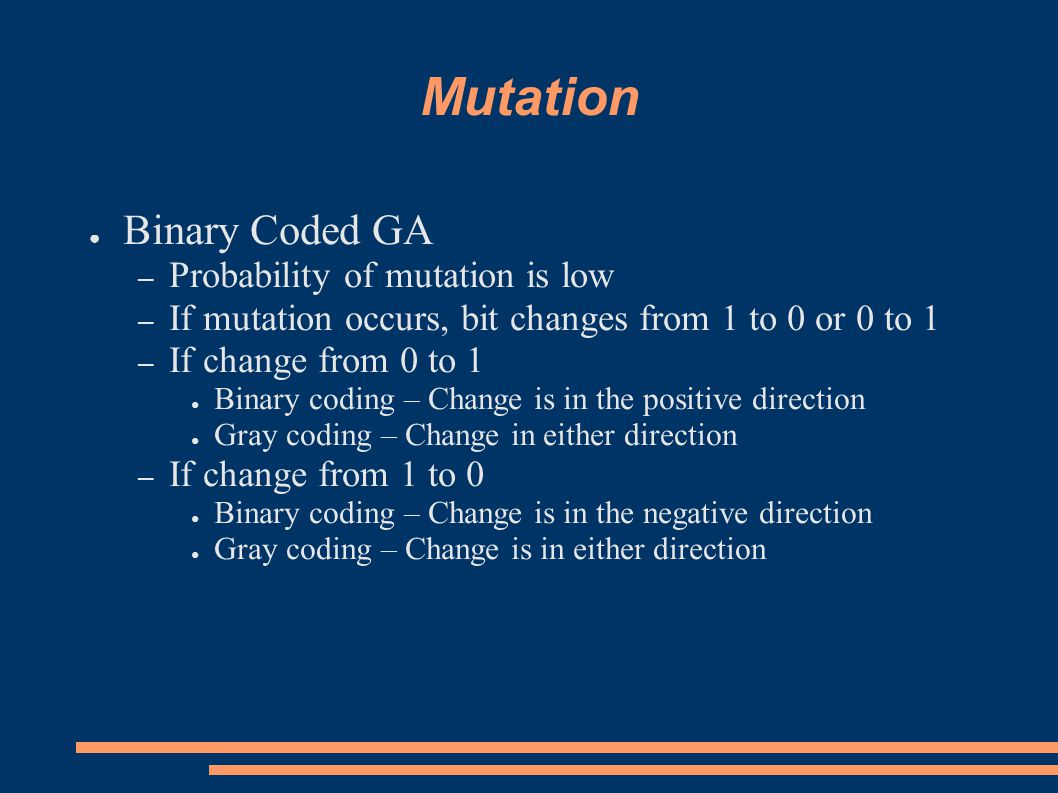 Mutation ● Binary Coded GA – Probability of mutation is low – If mutation occurs, bit changes from 1 to 0 or 0 to 1 – If change from 0 to 1 ● Binary coding – Change is in the positive direction ● Gray coding – Change in either direction – If change from 1 to 0 ● Binary coding – Change is in the negative direction ● Gray coding – Change is in either direction