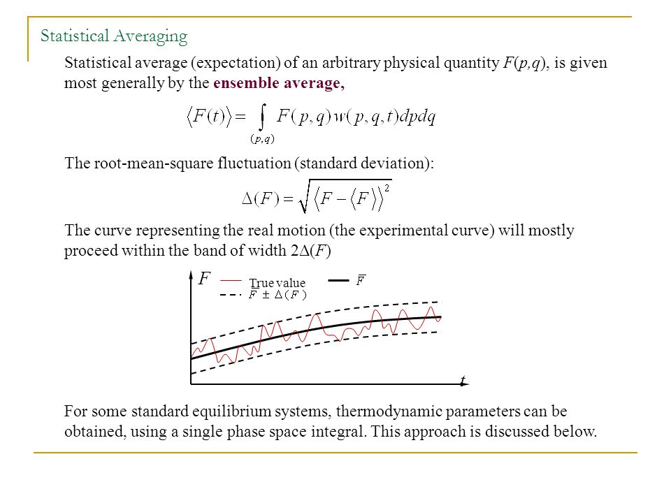 Statistical average (expectation) of an arbitrary physical quantity F(p,q), is given most generally by the ensemble average, The root-mean-square fluctuation (standard deviation): The curve representing the real motion (the experimental curve) will mostly proceed within the band of width 2Δ(F) For some standard equilibrium systems, thermodynamic parameters can be obtained, using a single phase space integral.