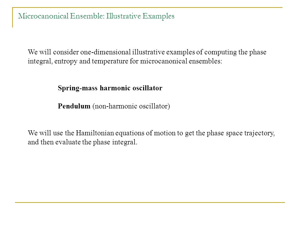 We will consider one-dimensional illustrative examples of computing the phase integral, entropy and temperature for microcanonical ensembles: Spring-mass harmonic oscillator Pendulum (non-harmonic oscillator) We will use the Hamiltonian equations of motion to get the phase space trajectory, and then evaluate the phase integral.