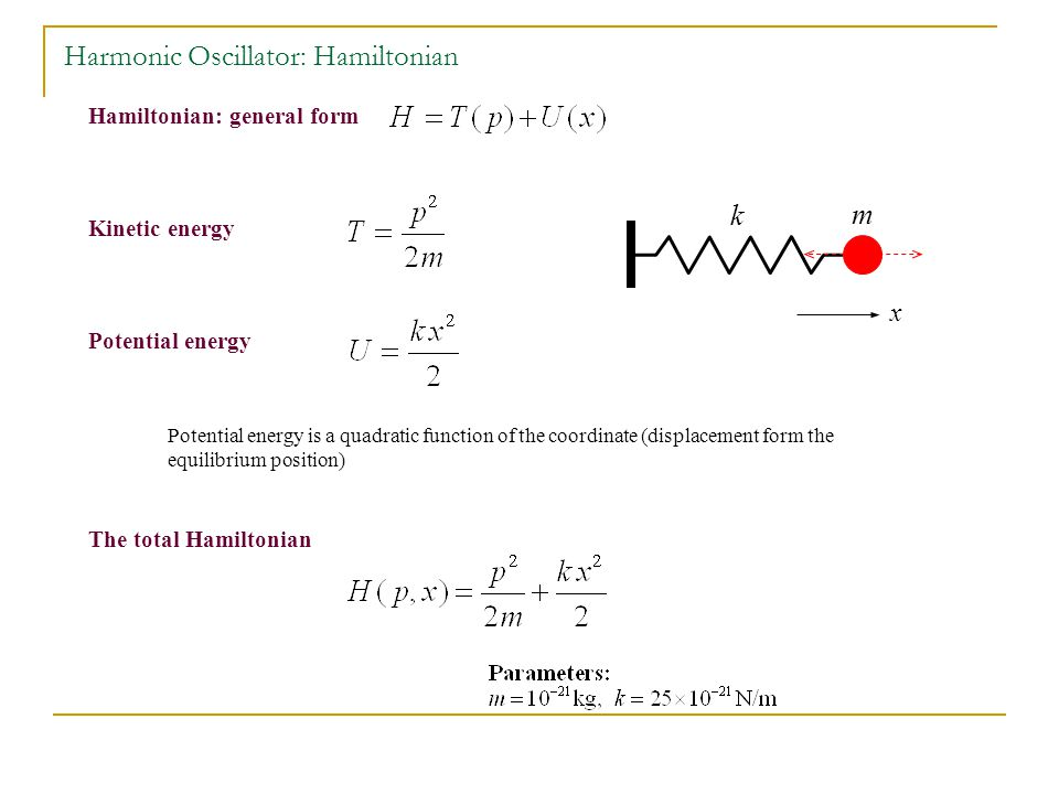 Hamiltonian: general form Kinetic energy Potential energy The total Hamiltonian Potential energy is a quadratic function of the coordinate (displacement form the equilibrium position) m k x Harmonic Oscillator: Hamiltonian