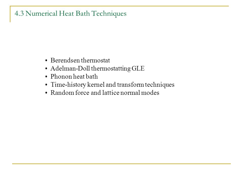 4.3 Numerical Heat Bath Techniques Berendsen thermostat Adelman-Doll thermostatting GLE Phonon heat bath Time-history kernel and transform techniques Random force and lattice normal modes