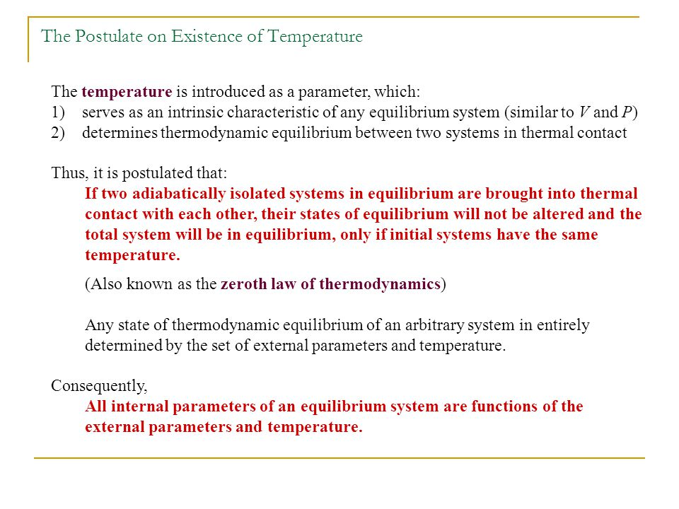 The temperature is introduced as a parameter, which: 1) serves as an intrinsic characteristic of any equilibrium system (similar to V and P) 2) determines thermodynamic equilibrium between two systems in thermal contact Thus, it is postulated that: If two adiabatically isolated systems in equilibrium are brought into thermal contact with each other, their states of equilibrium will not be altered and the total system will be in equilibrium, only if initial systems have the same temperature.