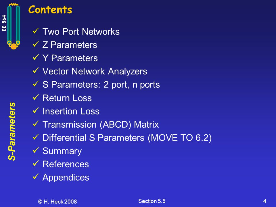 S-Parameters EE 564 © H. Heck 2008 Section 5.54 Contents Two Port Networks Z Parameters Y Parameters Vector Network Analyzers S Parameters: 2 port, n