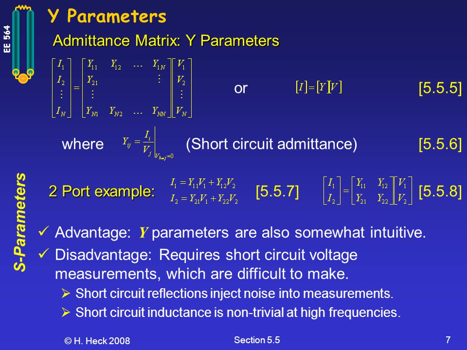 S-Parameters EE 564 © H. Heck 2008 Section 5.57 Y Parameters (Short circuit admittance) Admittance Matrix: Y Parameters or [5.5.6] [5.5.5] where 2 Por