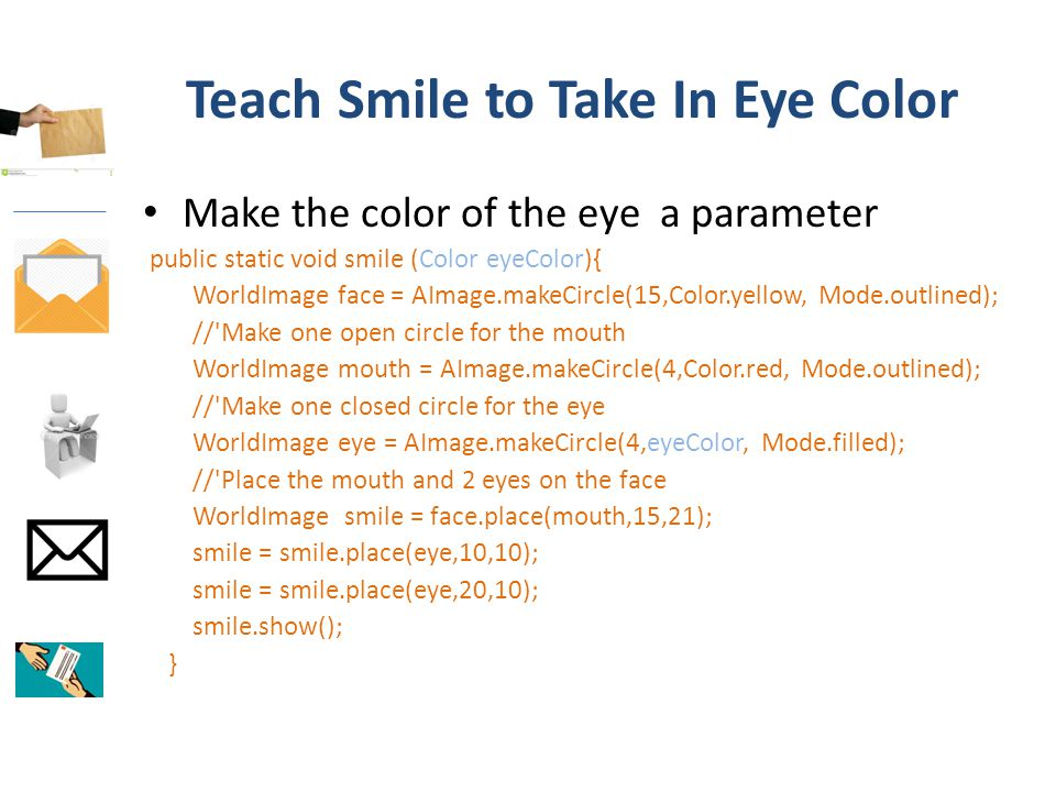 Teach Smile to Take In Eye Color Make the color of the eye a parameter public static void smile (Color eyeColor){ WorldImage face = AImage.makeCircle(15,Color.yellow, Mode.outlined); // Make one open circle for the mouth WorldImage mouth = AImage.makeCircle(4,Color.red, Mode.outlined); // Make one closed circle for the eye WorldImage eye = AImage.makeCircle(4,eyeColor, Mode.filled); // Place the mouth and 2 eyes on the face WorldImage smile = face.place(mouth,15,21); smile = smile.place(eye,10,10); smile = smile.place(eye,20,10); smile.show(); }