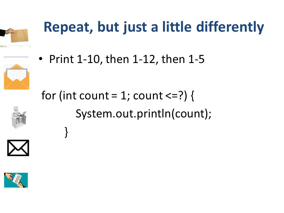 Repeat, but just a little differently Print 1-10, then 1-12, then 1-5 for (int count = 1; count <= ) { System.out.println(count); }