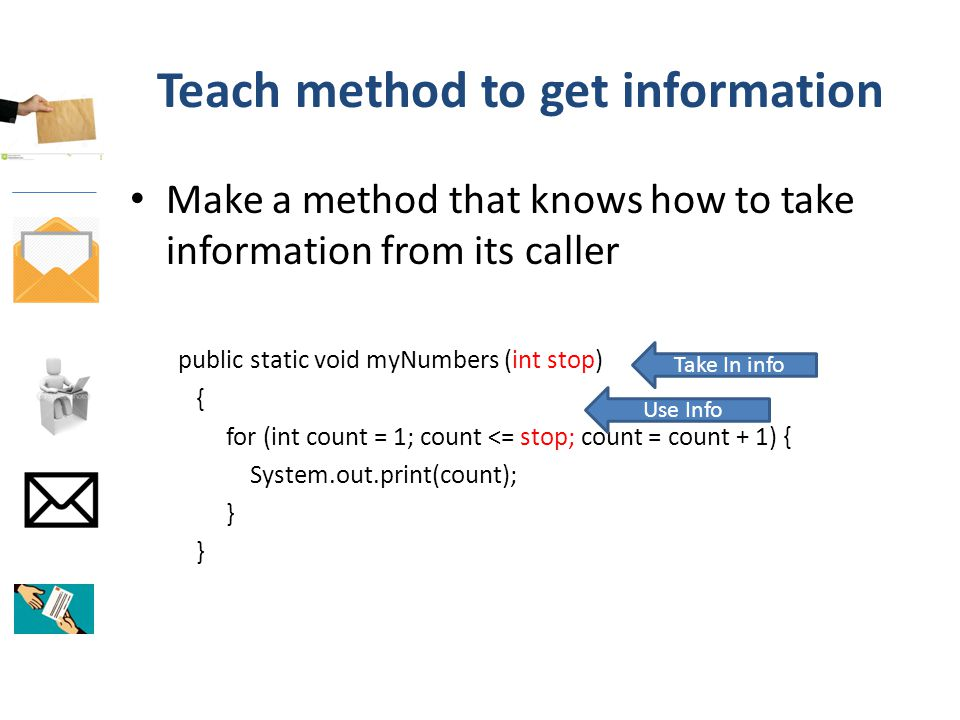 Teach method to get information Make a method that knows how to take information from its caller public static void myNumbers (int stop) { for (int count = 1; count <= stop; count = count + 1) { System.out.print(count); } Take In info Use Info