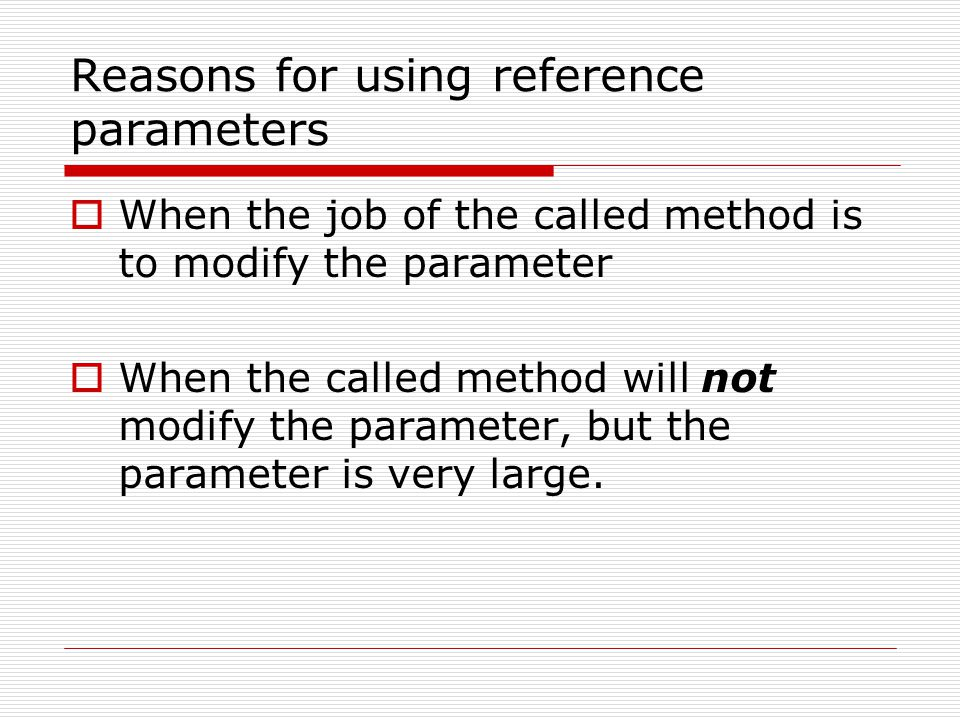 Reasons for using reference parameters  When the job of the called method is to modify the parameter  When the called method will not modify the parameter, but the parameter is very large.