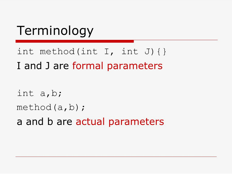 Terminology int method(int I, int J){} I and J are formal parameters int a,b; method(a,b); a and b are actual parameters