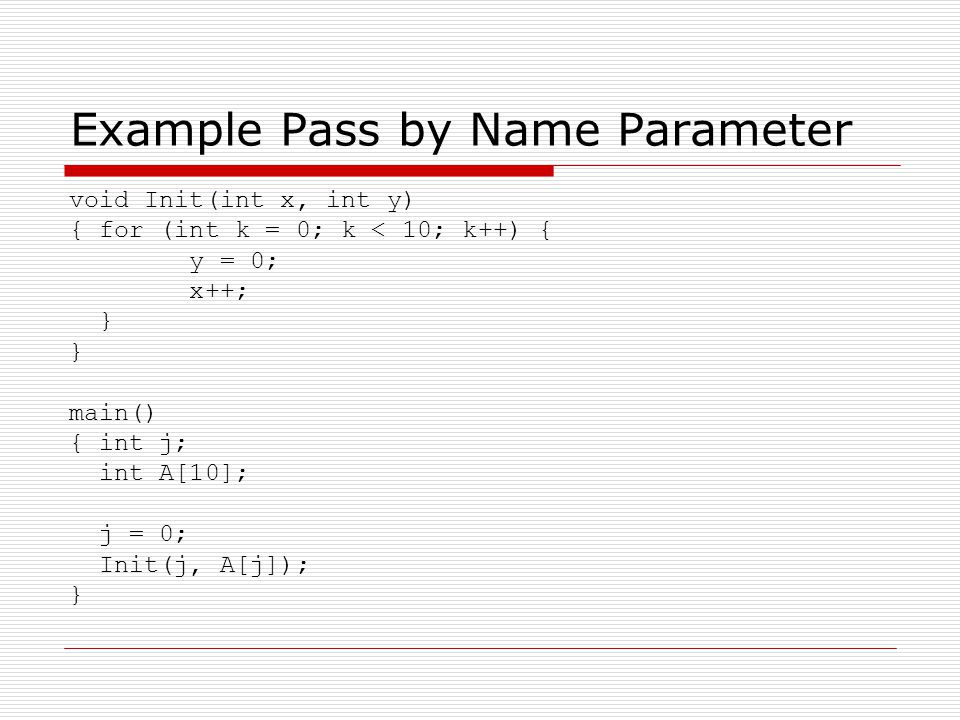 Example Pass by Name Parameter void Init(int x, int y) { for (int k = 0; k < 10; k++) { y = 0; x++; } main() { int j; int A[10]; j = 0; Init(j, A[j]); }