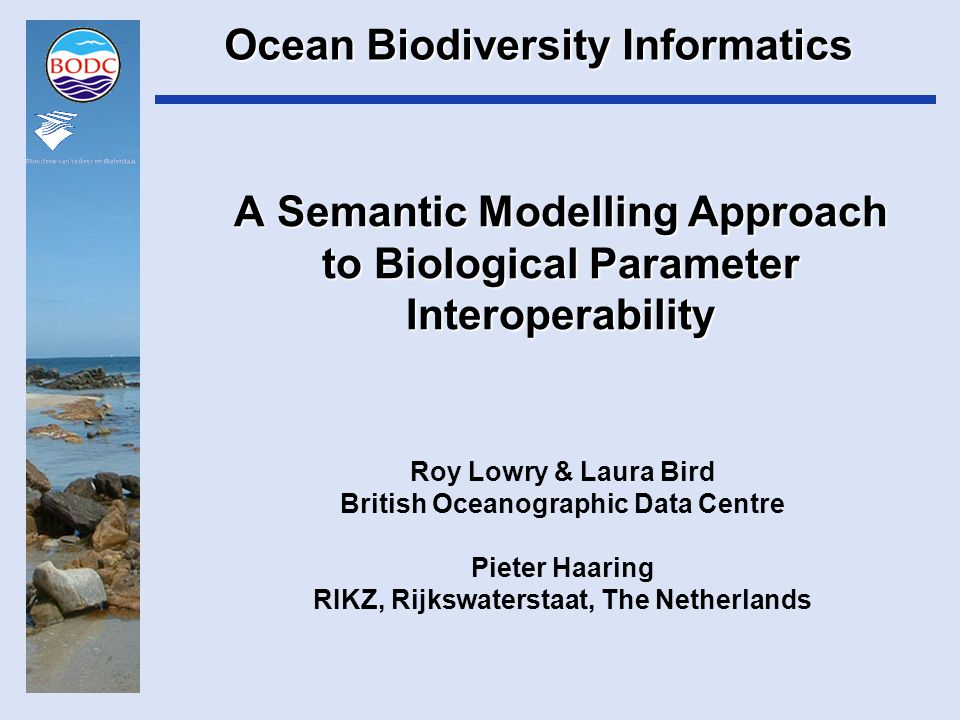 A Semantic Modelling Approach to Biological Parameter Interoperability Roy Lowry & Laura Bird British Oceanographic Data Centre Pieter Haaring RIKZ, Rijkswaterstaat, The Netherlands Ocean Biodiversity Informatics
