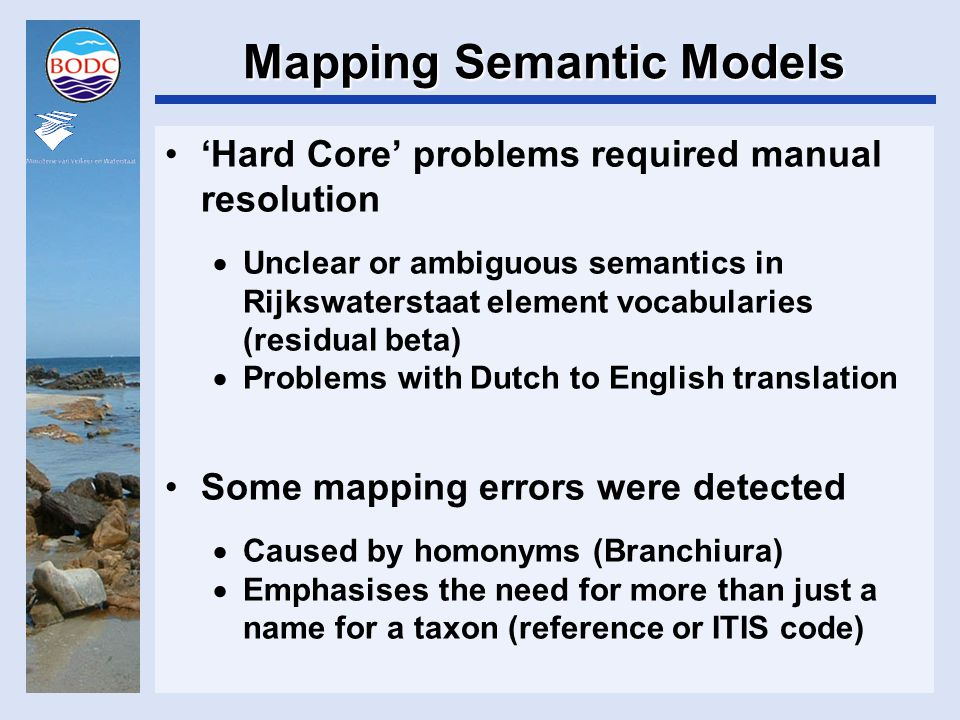Mapping Semantic Models 'Hard Core' problems required manual resolution  Unclear or ambiguous semantics in Rijkswaterstaat element vocabularies (residual beta)  Problems with Dutch to English translation Some mapping errors were detected  Caused by homonyms (Branchiura)  Emphasises the need for more than just a name for a taxon (reference or ITIS code)