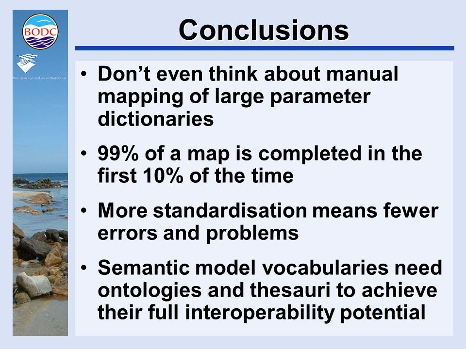 Conclusions Don't even think about manual mapping of large parameter dictionaries 99% of a map is completed in the first 10% of the time More standardisation means fewer errors and problems Semantic model vocabularies need ontologies and thesauri to achieve their full interoperability potential