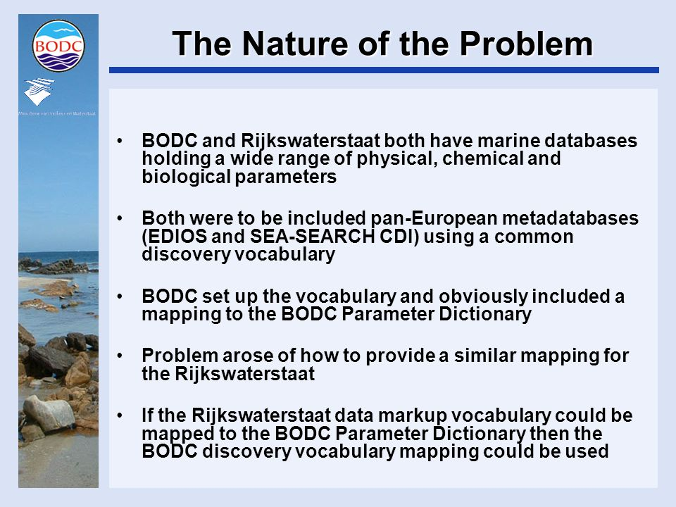 The Nature of the Problem BODC and Rijkswaterstaat both have marine databases holding a wide range of physical, chemical and biological parameters Both were to be included pan-European metadatabases (EDIOS and SEA-SEARCH CDI) using a common discovery vocabulary BODC set up the vocabulary and obviously included a mapping to the BODC Parameter Dictionary Problem arose of how to provide a similar mapping for the Rijkswaterstaat If the Rijkswaterstaat data markup vocabulary could be mapped to the BODC Parameter Dictionary then the BODC discovery vocabulary mapping could be used