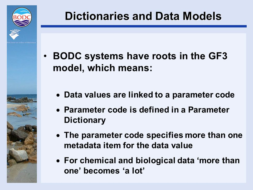 Dictionaries and Data Models BODC systems have roots in the GF3 model, which means:  Data values are linked to a parameter code  Parameter code is defined in a Parameter Dictionary  The parameter code specifies more than one metadata item for the data value  For chemical and biological data 'more than one' becomes 'a lot'