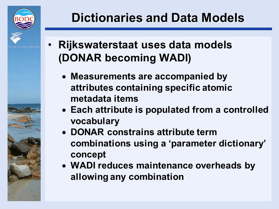 Dictionaries and Data Models Rijkswaterstaat uses data models (DONAR becoming WADI)  Measurements are accompanied by attributes containing specific atomic metadata items  Each attribute is populated from a controlled vocabulary  DONAR constrains attribute term combinations using a 'parameter dictionary' concept  WADI reduces maintenance overheads by allowing any combination