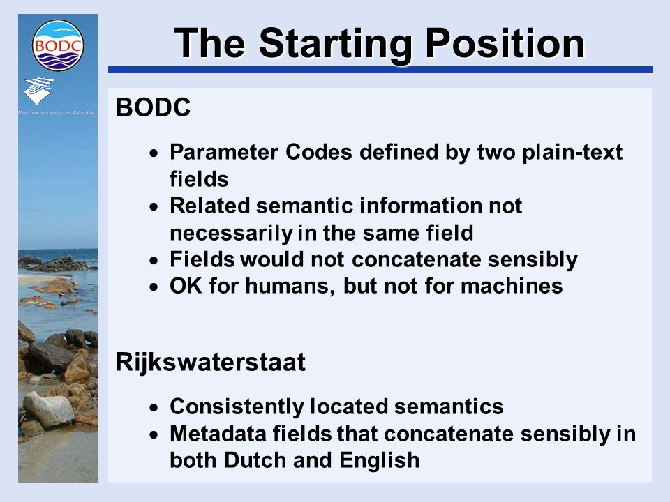 The Starting Position BODC  Parameter Codes defined by two plain-text fields  Related semantic information not necessarily in the same field  Fields would not concatenate sensibly  OK for humans, but not for machines Rijkswaterstaat  Consistently located semantics  Metadata fields that concatenate sensibly in both Dutch and English