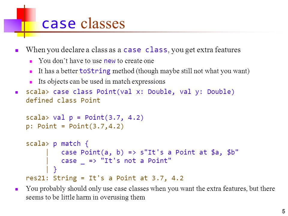 Named arguments to a class scala> case class Card(suit: String, value: Int) defined class Card Notice that the above is a complete definition of a class To add features to a class, you need a { on the same line scala> val card = Card(value = 2, suit = Clubs ) card: Card = Card(Clubs,2) Notice that when using parameter names, the order of parameters does not matter 6