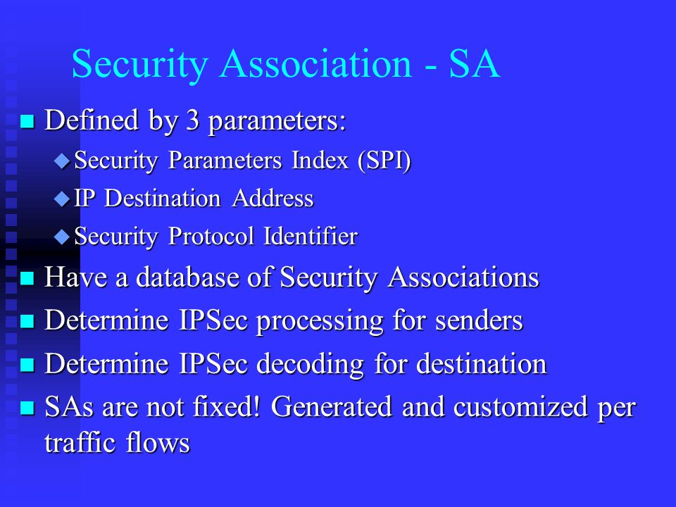 Security Association - SA n Defined by 3 parameters: u Security Parameters Index (SPI) u IP Destination Address u Security Protocol Identifier n Have a database of Security Associations n Determine IPSec processing for senders n Determine IPSec decoding for destination n SAs are not fixed.