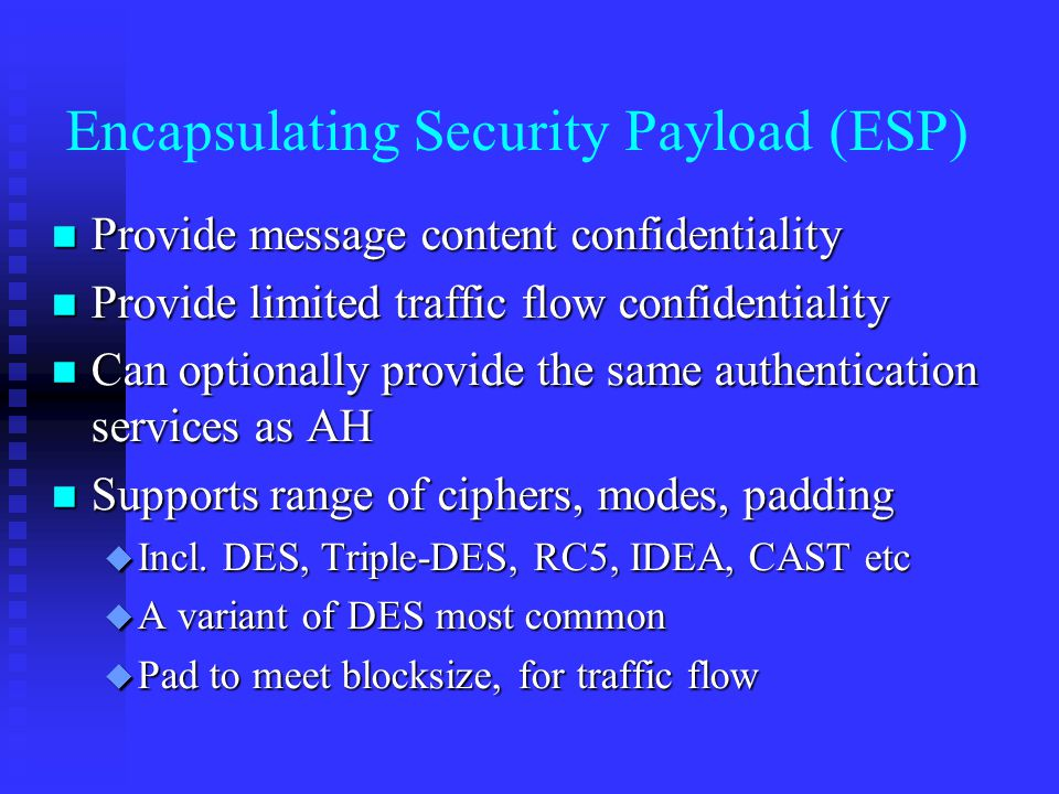 Encapsulating Security Payload (ESP) n Provide message content confidentiality n Provide limited traffic flow confidentiality n Can optionally provide the same authentication services as AH n Supports range of ciphers, modes, padding u Incl.