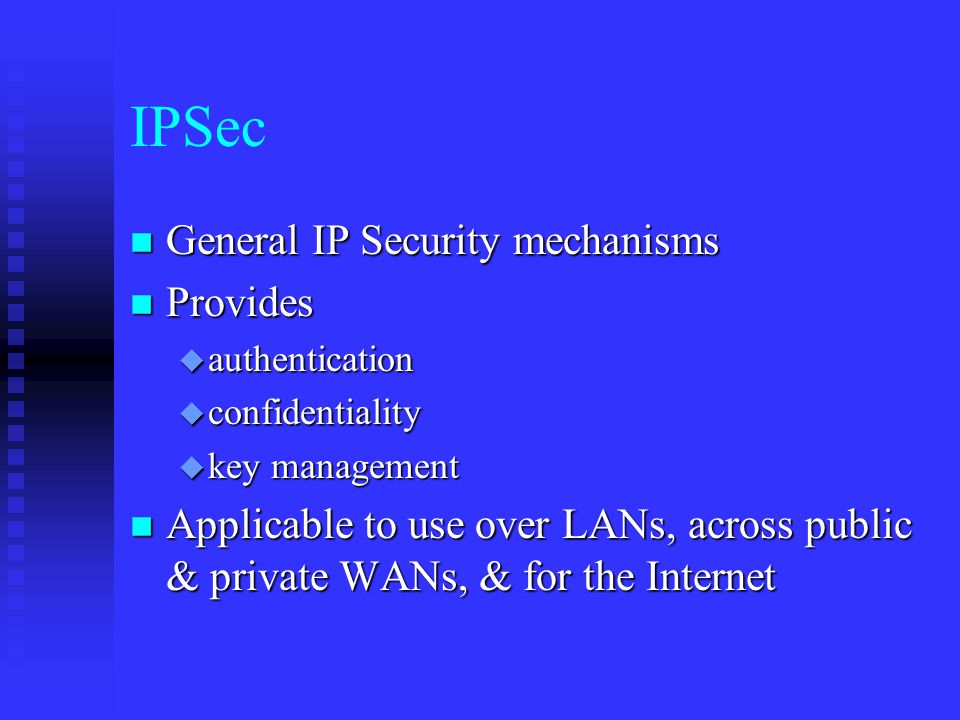 IPSec n General IP Security mechanisms n Provides u authentication u confidentiality u key management n Applicable to use over LANs, across public & private WANs, & for the Internet