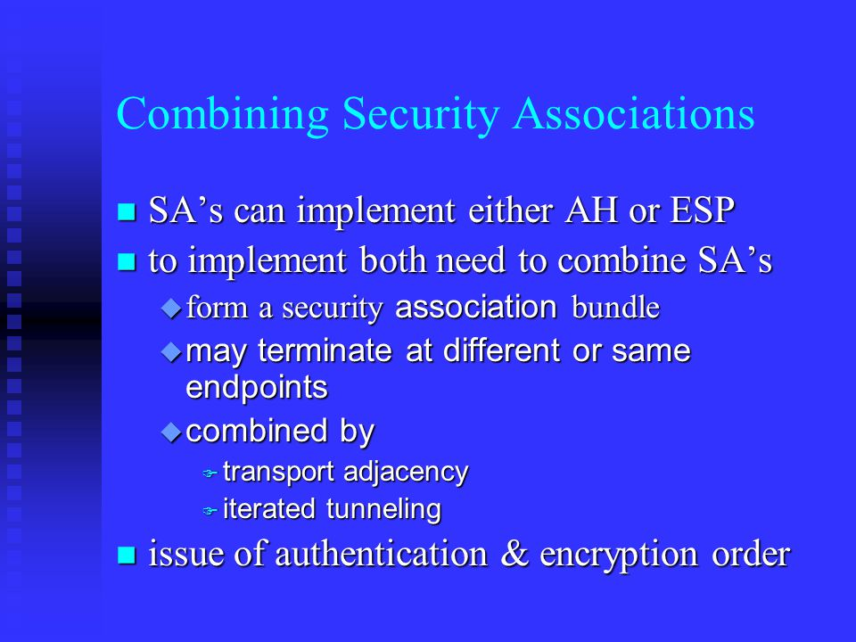 Combining Security Associations n SA's can implement either AH or ESP n to implement both need to combine SA's  form a security association bundle  may terminate at different or same endpoints  combined by  transport adjacency  iterated tunneling n issue of authentication & encryption order