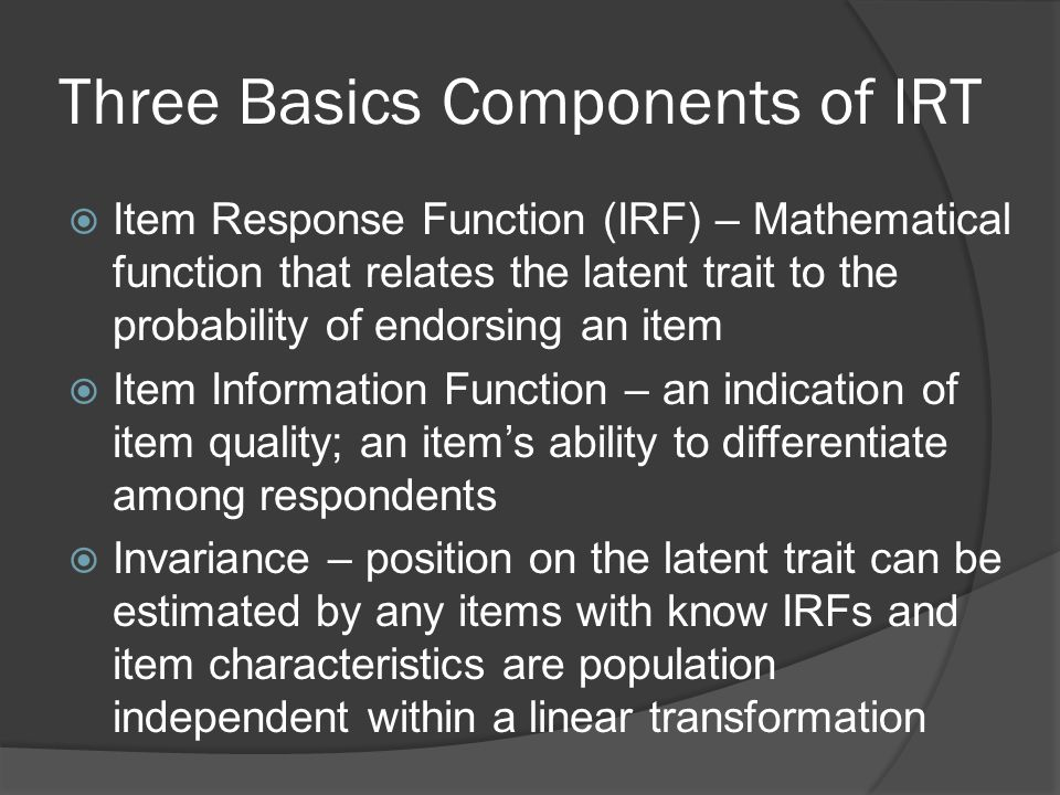 Three Basics Components of IRT  Item Response Function (IRF) – Mathematical function that relates the latent trait to the probability of endorsing an