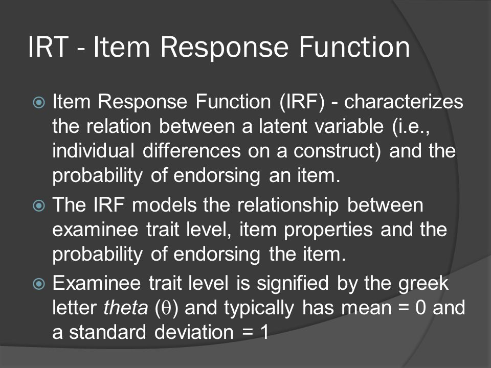 IRT - Item Response Function  Item Response Function (IRF) - characterizes the relation between a latent variable (i.e., individual differences on a