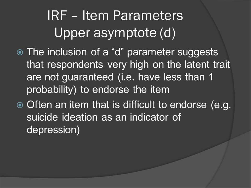 """IRF – Item Parameters Upper asymptote (d)  The inclusion of a """"d"""" parameter suggests that respondents very high on the latent trait are not guarantee"""