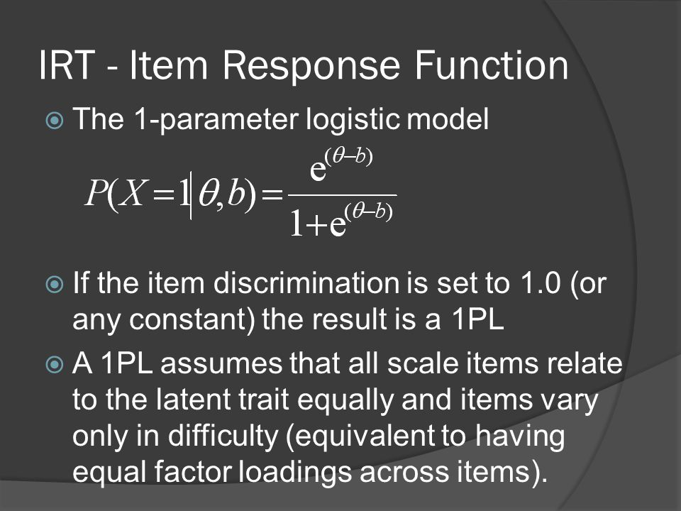 IRT - Item Response Function  The 1-parameter logistic model  If the item discrimination is set to 1.0 (or any constant) the result is a 1PL  A 1PL