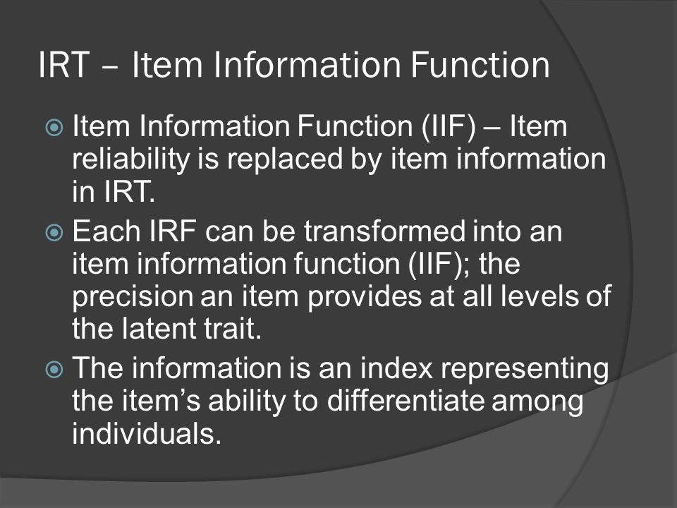 IRT – Item Information Function  Item Information Function (IIF) – Item reliability is replaced by item information in IRT.  Each IRF can be transfo