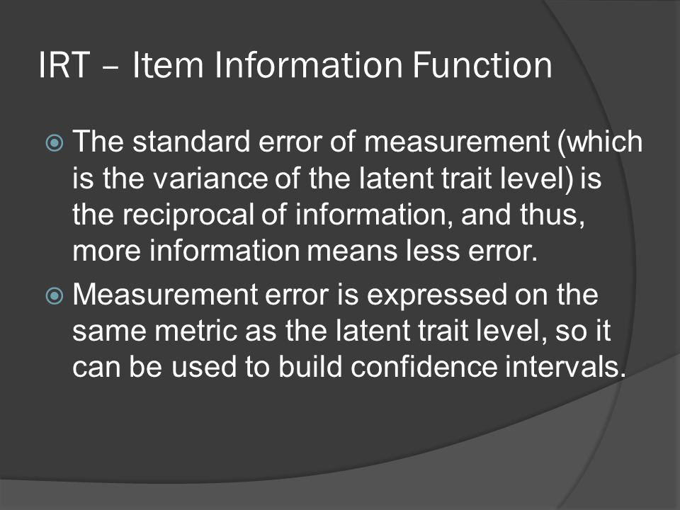 IRT – Item Information Function  The standard error of measurement (which is the variance of the latent trait level) is the reciprocal of information