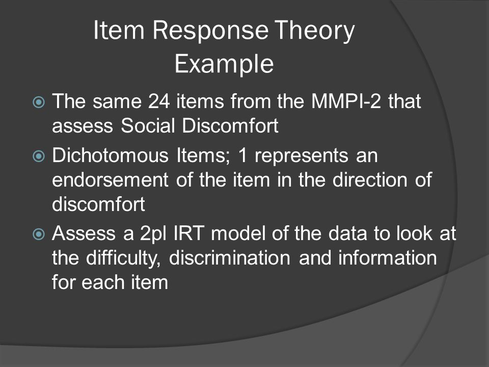 Item Response Theory Example  The same 24 items from the MMPI-2 that assess Social Discomfort  Dichotomous Items; 1 represents an endorsement of the