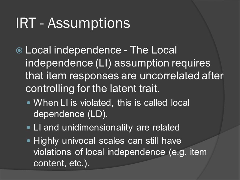 IRT - Assumptions  Local independence - The Local independence (LI) assumption requires that item responses are uncorrelated after controlling for th