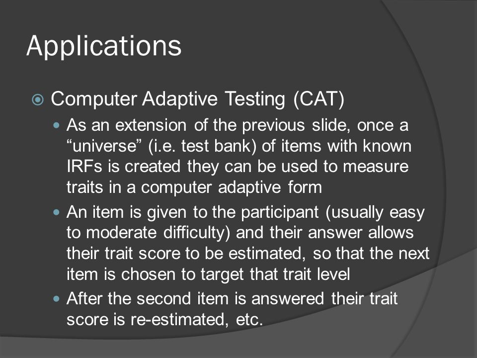"""Applications  Computer Adaptive Testing (CAT) As an extension of the previous slide, once a """"universe"""" (i.e. test bank) of items with known IRFs is c"""