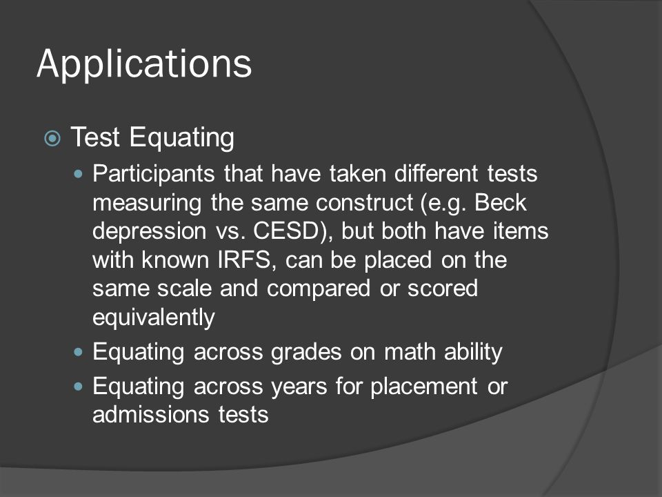 Applications  Test Equating Participants that have taken different tests measuring the same construct (e.g. Beck depression vs. CESD), but both have