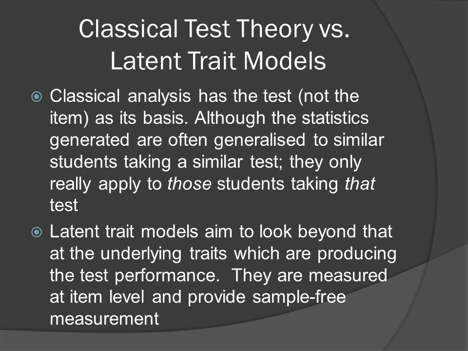 Classical Test Theory vs. Latent Trait Models  Classical analysis has the test (not the item) as its basis. Although the statistics generated are oft