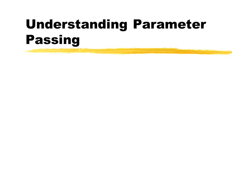 Parameters are Passed by Value zIt is important to understand how parameter passing works.