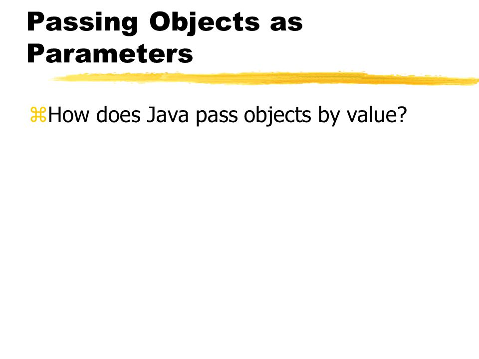 Passing Objects as Parameters zHow does Java pass objects by value