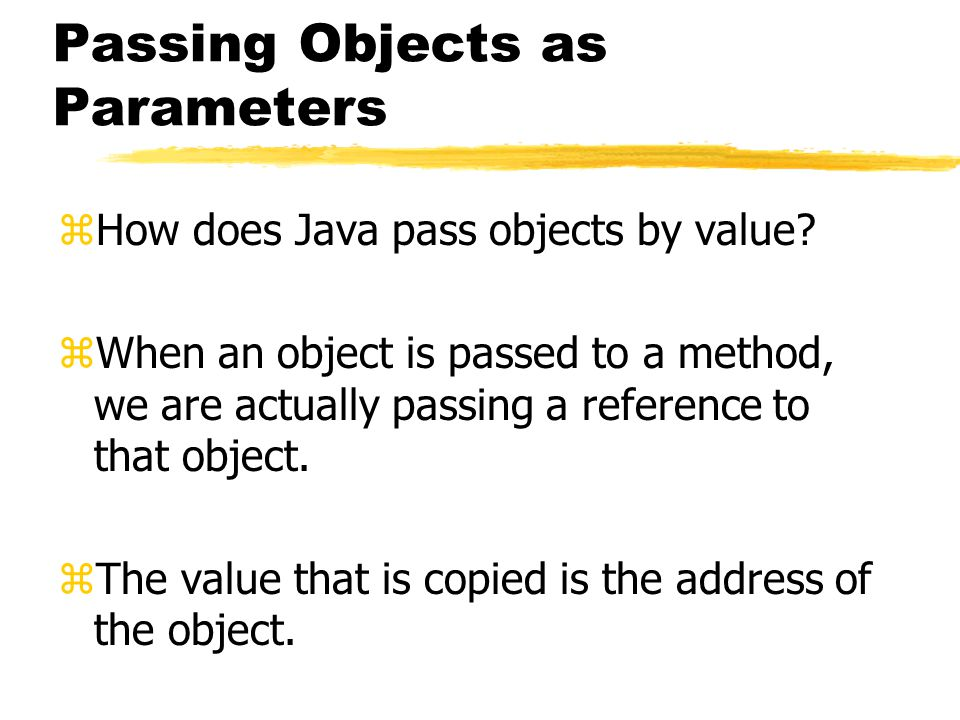 Passing Objects as Parameters zHow does Java pass objects by value.