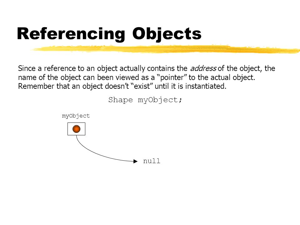 Referencing Objects Since a reference to an object actually contains the address of the object, the name of the object can been viewed as a pointer to the actual object.
