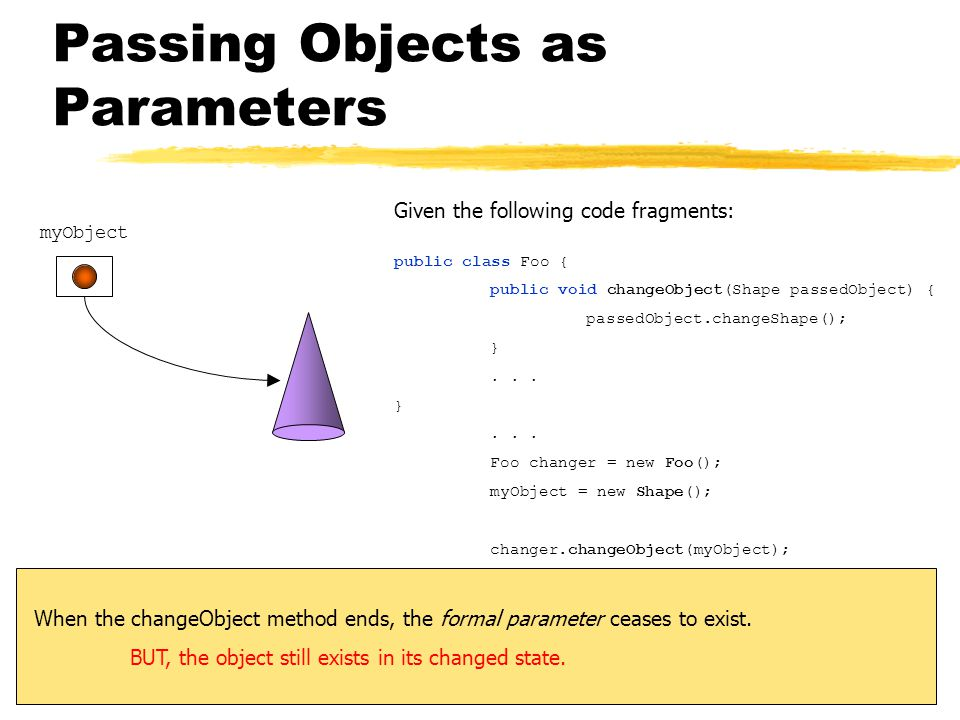 Passing Objects as Parameters myObject Given the following code fragments: public class Foo { public void changeObject(Shape passedObject) { passedObject.changeShape(); }...